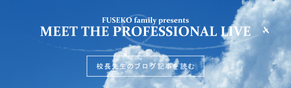 校長先生のブログ記事を読む FUSEKO family presents MEET THE PROFESSIONAL LIVE